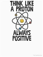 Think Like a Proton...Always Positive